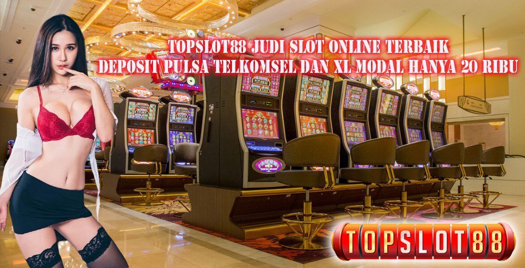 Topslot88 Judi Slot Online Terbaik Deposit Pulsa Telkomsel Dan XL Modal Hanya 20 Ribu